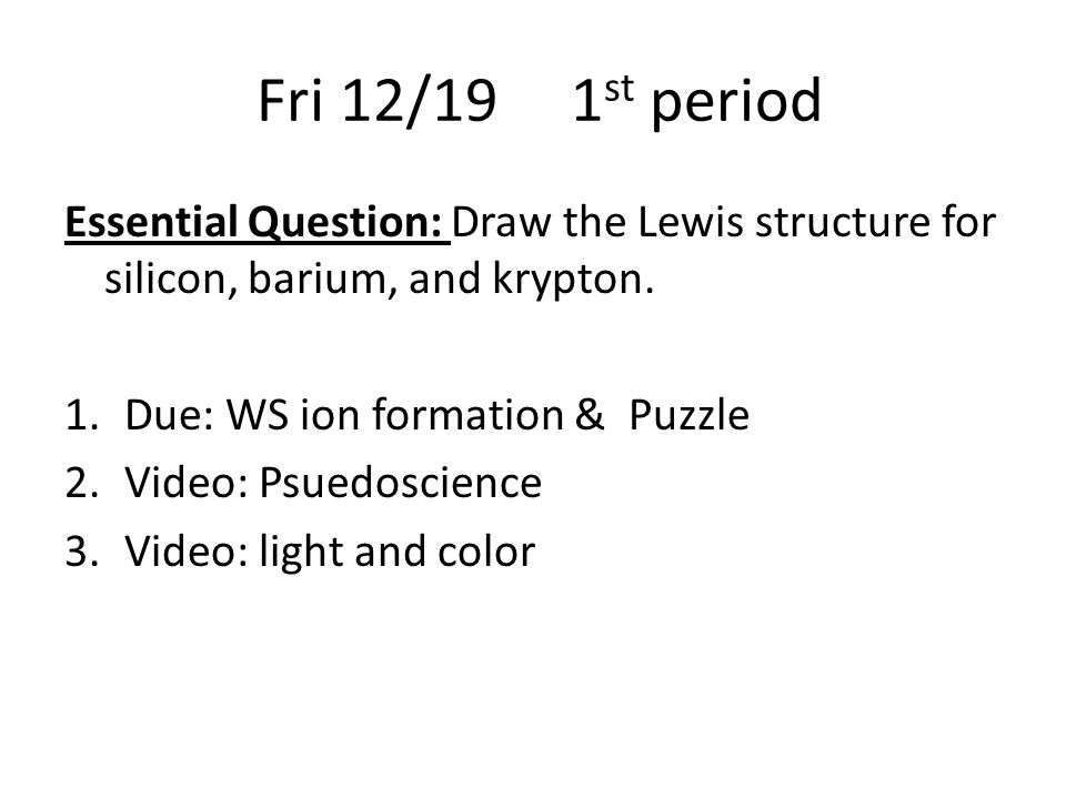 Fri 12/19 1 st period Essential Question: Draw the Lewis structure for silicon, barium, and krypton.