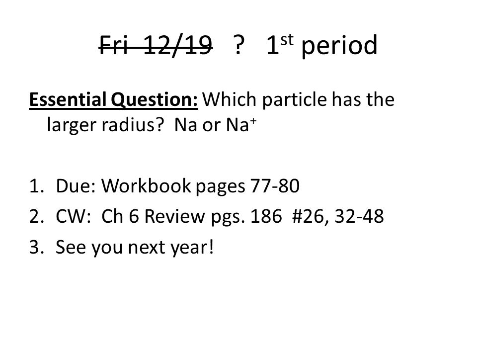Fri 12/19 .1 st period Essential Question: Which particle has the larger radius.