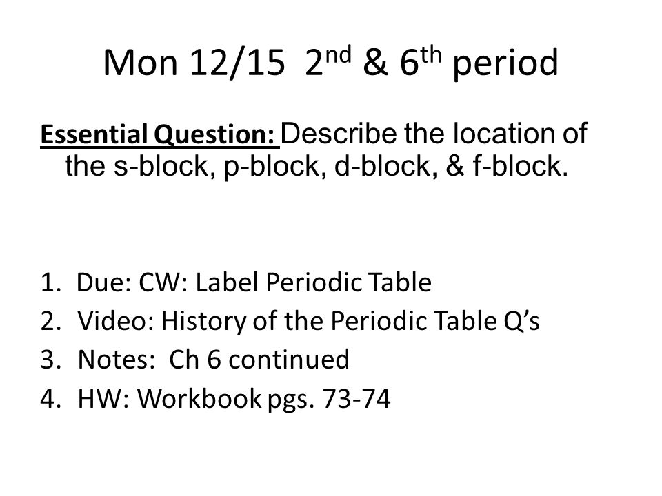 Mon 12/15 2 nd & 6 th period Essential Question: Describe the location of the s-block, p-block, d-block, & f-block.