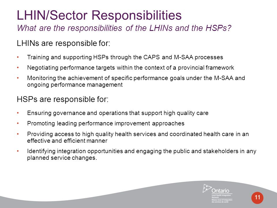 LHINs are responsible for: Training and supporting HSPs through the CAPS and M-SAA processes Negotiating performance targets within the context of a provincial framework Monitoring the achievement of specific performance goals under the M-SAA and ongoing performance management HSPs are responsible for: Ensuring governance and operations that support high quality care Promoting leading performance improvement approaches Providing access to high quality health services and coordinated health care in an effective and efficient manner Identifying integration opportunities and engaging the public and stakeholders in any planned service changes.