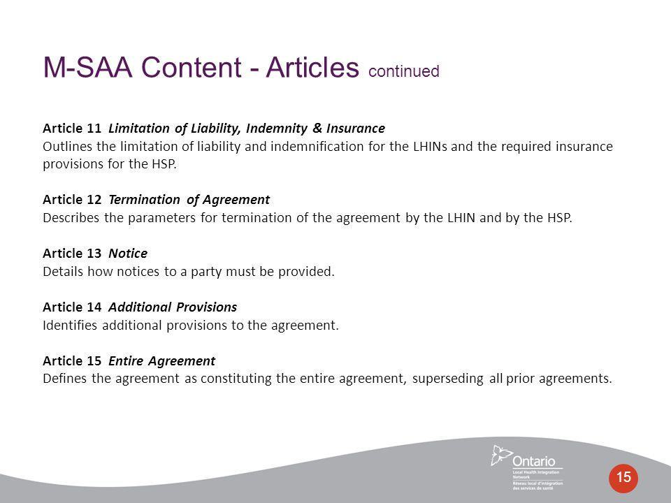 15 M-SAA Content - Articles continued Article 11 Limitation of Liability, Indemnity & Insurance Outlines the limitation of liability and indemnification for the LHINs and the required insurance provisions for the HSP.