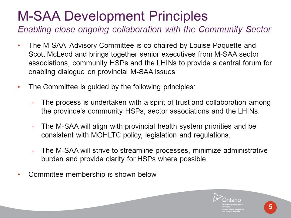 The M-SAA Advisory Committee is co-chaired by Louise Paquette and Scott McLeod and brings together senior executives from M-SAA sector associations, community HSPs and the LHINs to provide a central forum for enabling dialogue on provincial M-SAA issues The Committee is guided by the following principles: The process is undertaken with a spirit of trust and collaboration among the province's community HSPs, sector associations and the LHINs.