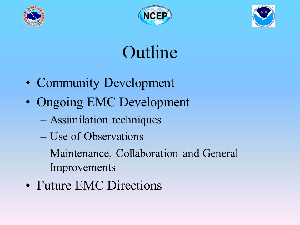 Outline Community Development Ongoing EMC Development –Assimilation techniques –Use of Observations –Maintenance, Collaboration and General Improvemen
