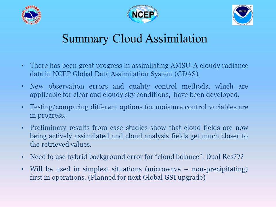 Summary Cloud Assimilation There has been great progress in assimilating AMSU-A cloudy radiance data in NCEP Global Data Assimilation System (GDAS). N