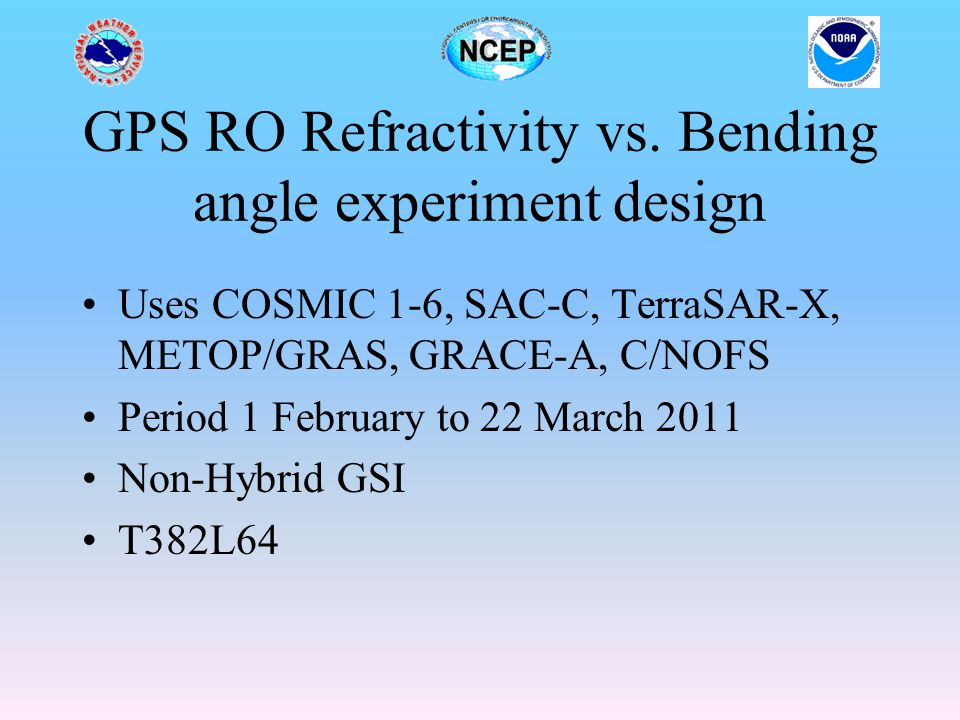 GPS RO Refractivity vs. Bending angle experiment design Uses COSMIC 1-6, SAC-C, TerraSAR-X, METOP/GRAS, GRACE-A, C/NOFS Period 1 February to 22 March