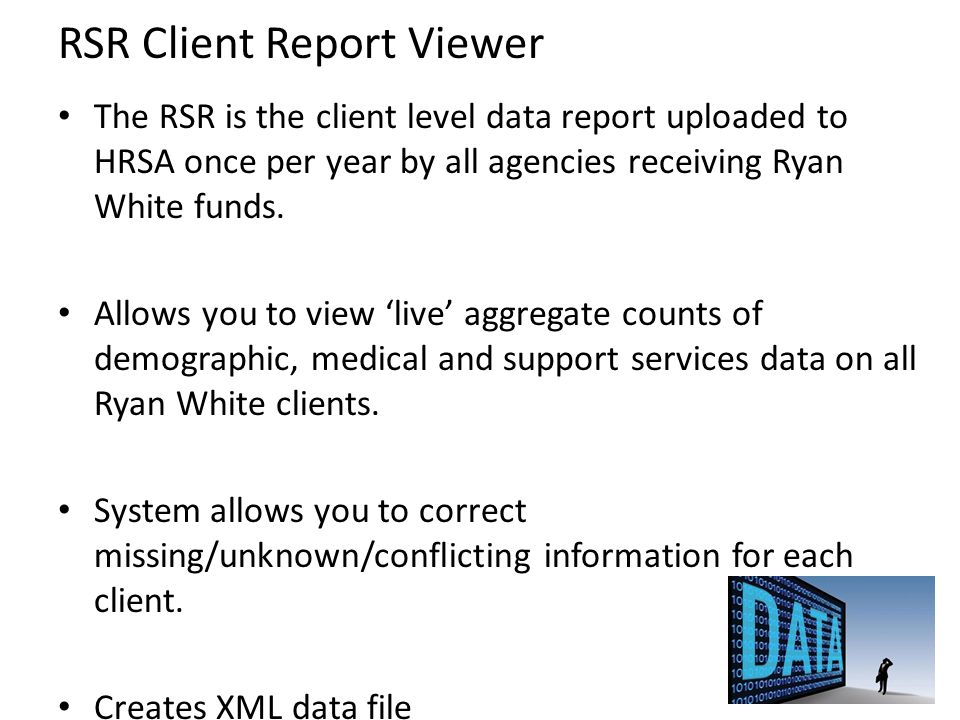 RSR Client Report Viewer The RSR is the client level data report uploaded to HRSA once per year by all agencies receiving Ryan White funds. Allows you