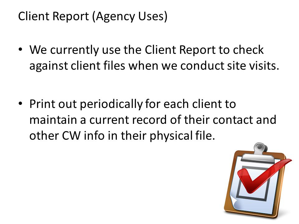 We currently use the Client Report to check against client files when we conduct site visits. Print out periodically for each client to maintain a cur