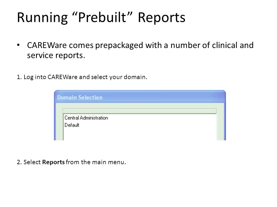 "Running ""Prebuilt"" Reports CAREWare comes prepackaged with a number of clinical and service reports. 1. Log into CAREWare and select your domain. 2. S"