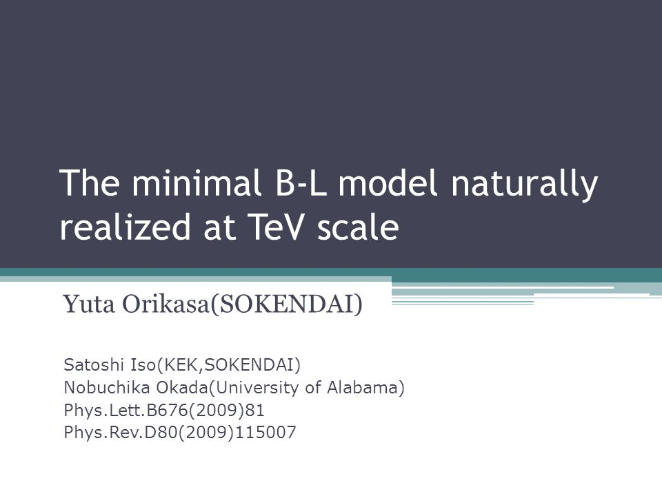 The minimal B-L model naturally realized at TeV scale Yuta Orikasa(SOKENDAI) Satoshi Iso(KEK,SOKENDAI) Nobuchika Okada(University of Alabama) Phys.Lett.B676(2009)81 Phys.Rev.D80(2009)115007
