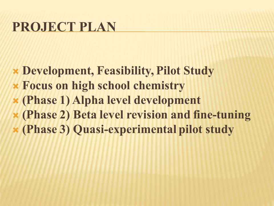 PROJECT PLAN  Development, Feasibility, Pilot Study  Focus on high school chemistry  (Phase 1) Alpha level development  (Phase 2) Beta level revision and fine-tuning  (Phase 3) Quasi-experimental pilot study