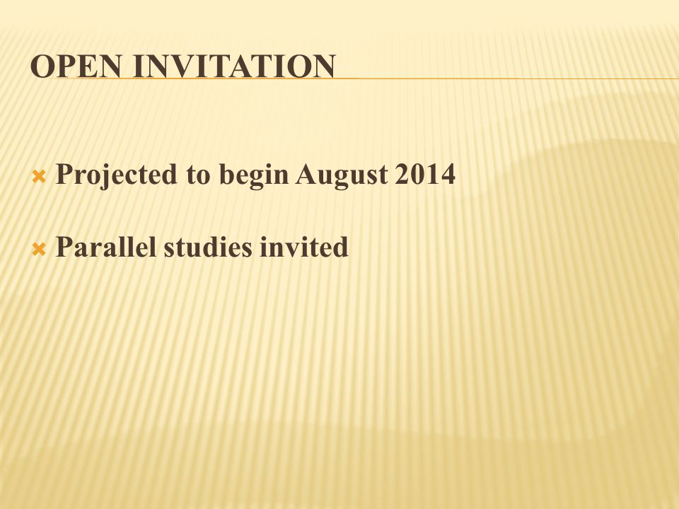 OPEN INVITATION  Projected to begin August 2014  Parallel studies invited