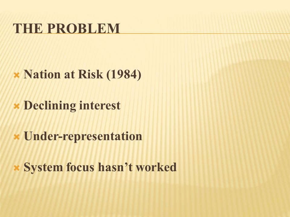 THE PROBLEM  Nation at Risk (1984)  Declining interest  Under-representation  System focus hasn't worked