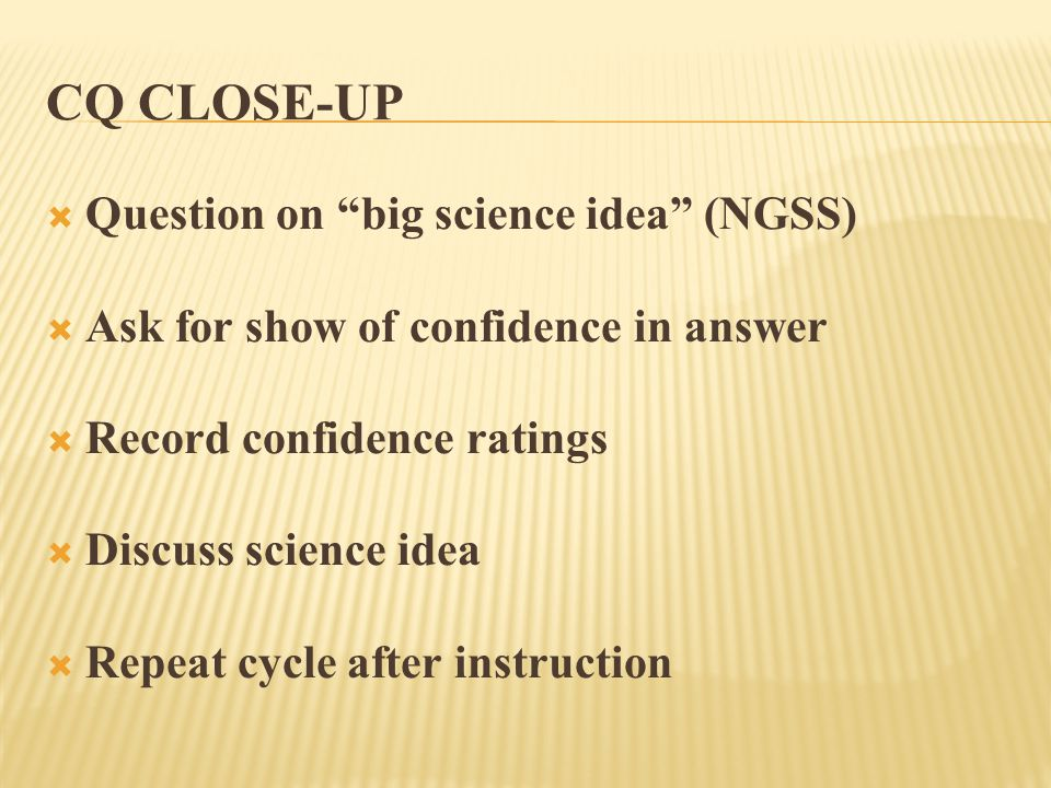 CQ CLOSE-UP  Question on big science idea (NGSS)  Ask for show of confidence in answer  Record confidence ratings  Discuss science idea  Repeat cycle after instruction