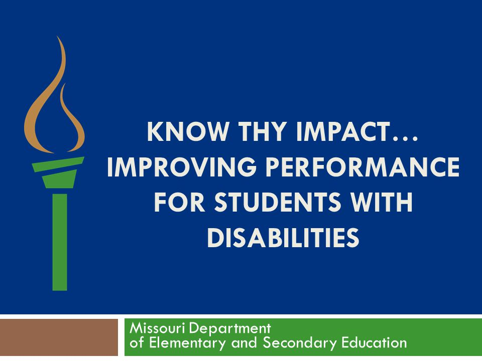 KNOW THY IMPACT… IMPROVING PERFORMANCE FOR STUDENTS WITH DISABILITIES Missouri Department of Elementary and Secondary Education