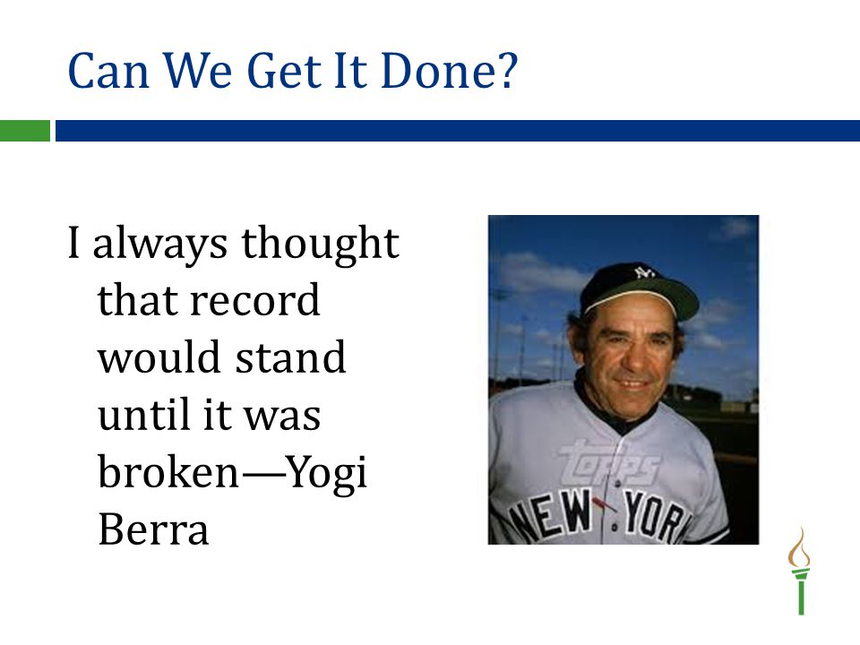 Can We Get It Done I always thought that record would stand until it was broken—Yogi Berra