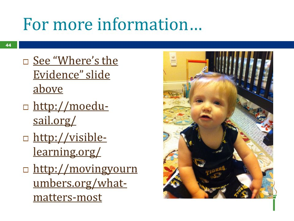 For more information…  See Where's the Evidence slide above See Where's the Evidence slide above  http://moedu- sail.org/ http://moedu- sail.org/  http://visible- learning.org/ http://visible- learning.org/  http://movingyourn umbers.org/what- matters-most http://movingyourn umbers.org/what- matters-most 44