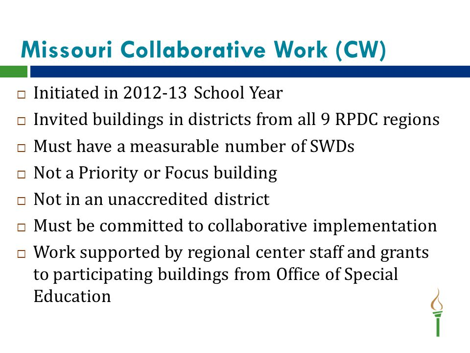Missouri Collaborative Work (CW)  Initiated in 2012-13 School Year  Invited buildings in districts from all 9 RPDC regions  Must have a measurable number of SWDs  Not a Priority or Focus building  Not in an unaccredited district  Must be committed to collaborative implementation  Work supported by regional center staff and grants to participating buildings from Office of Special Education