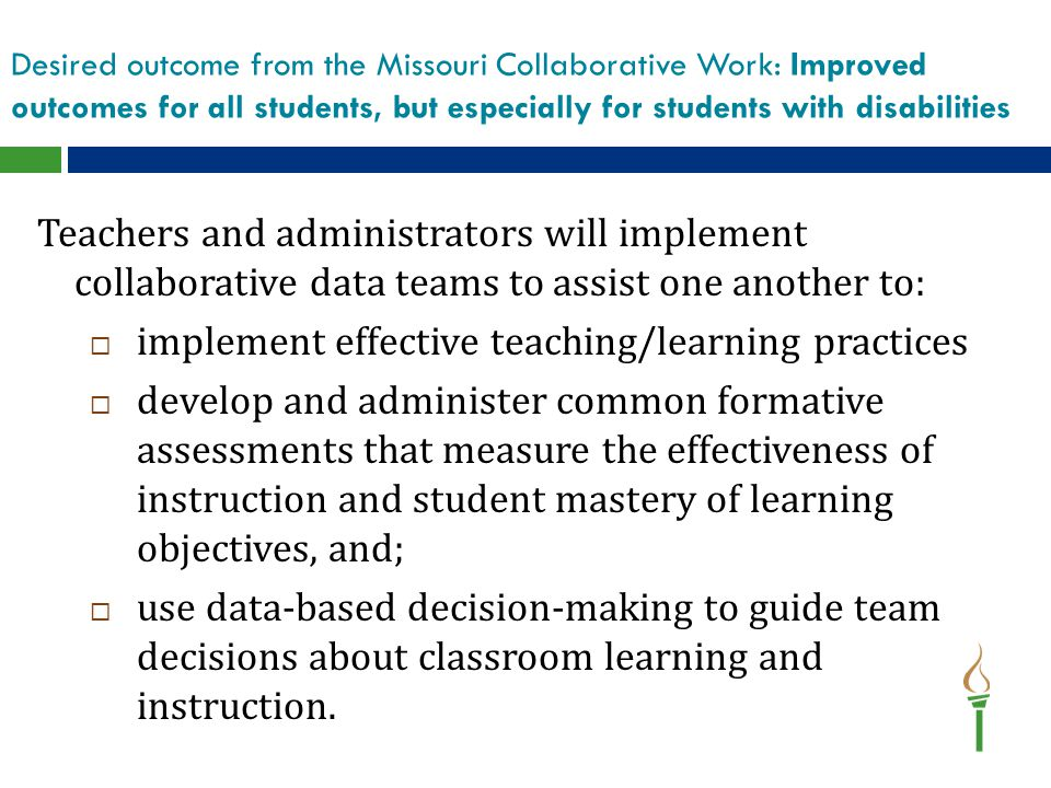 Desired outcome from the Missouri Collaborative Work: Improved outcomes for all students, but especially for students with disabilities Teachers and administrators will implement collaborative data teams to assist one another to:  implement effective teaching/learning practices  develop and administer common formative assessments that measure the effectiveness of instruction and student mastery of learning objectives, and;  use data-based decision-making to guide team decisions about classroom learning and instruction.