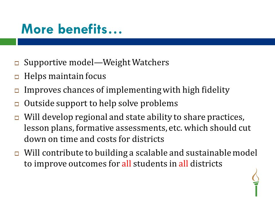 More benefits…  Supportive model—Weight Watchers  Helps maintain focus  Improves chances of implementing with high fidelity  Outside support to help solve problems  Will develop regional and state ability to share practices, lesson plans, formative assessments, etc.