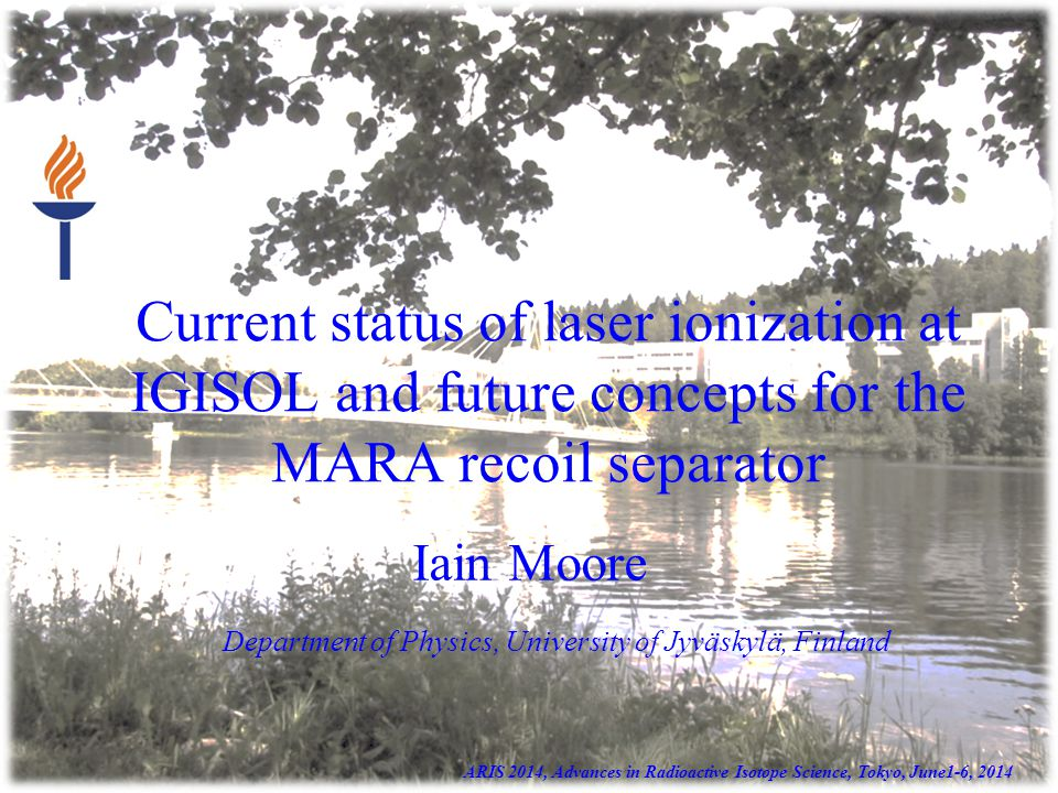 Current status of laser ionization at IGISOL and future concepts for the MARA recoil separator Iain Moore ARIS 2014, Advances in Radioactive Isotope Science, Tokyo, June1-6, 2014 Department of Physics, University of Jyväskylä, Finland