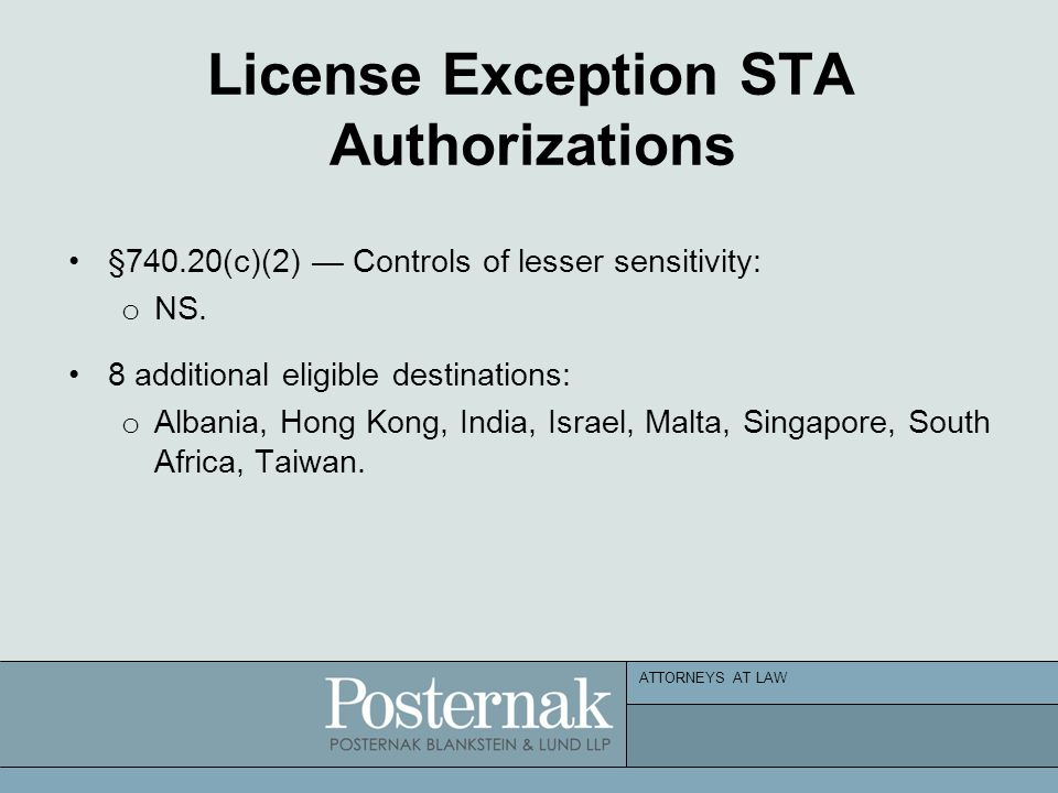 ATTORNEYS AT LAW License Exception STA Authorizations §740.20(c)(2) — Controls of lesser sensitivity: o NS. 8 additional eligible destinations: o Alba