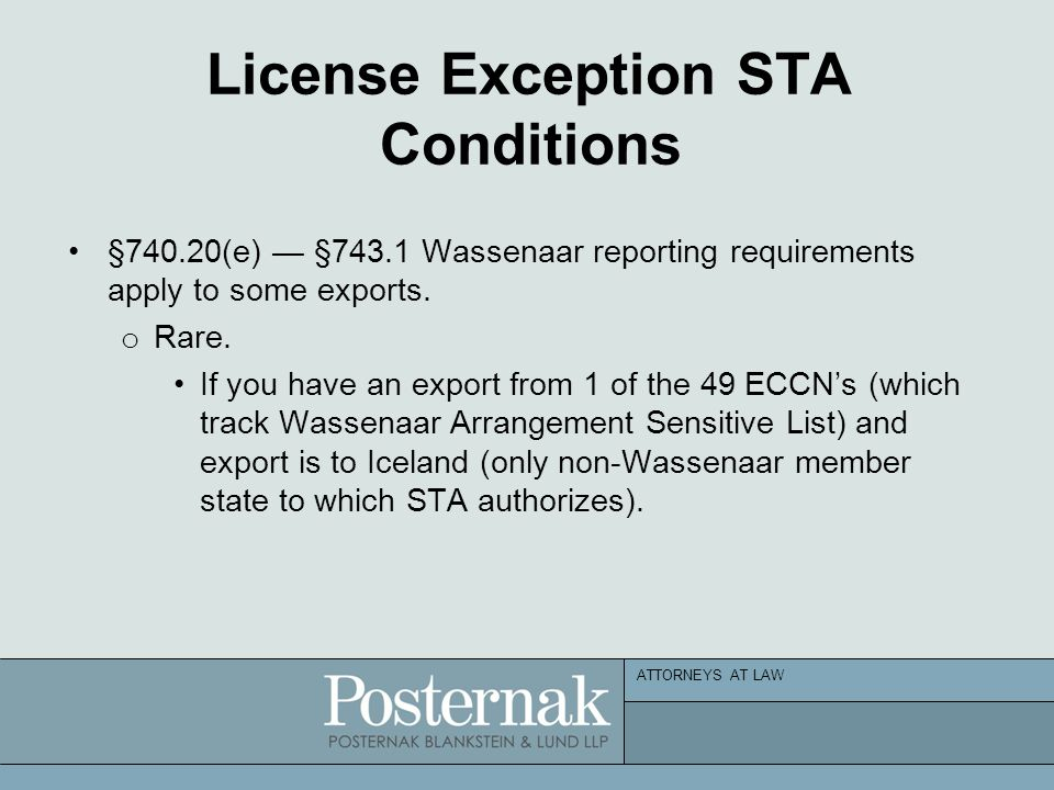 ATTORNEYS AT LAW License Exception STA Conditions §740.20(e) — §743.1 Wassenaar reporting requirements apply to some exports. o Rare. If you have an e