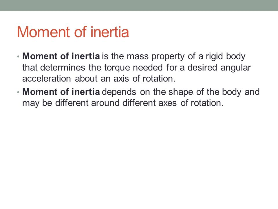 Moment of inertia Moment of inertia is the mass property of a rigid body that determines the torque needed for a desired angular acceleration about an axis of rotation.