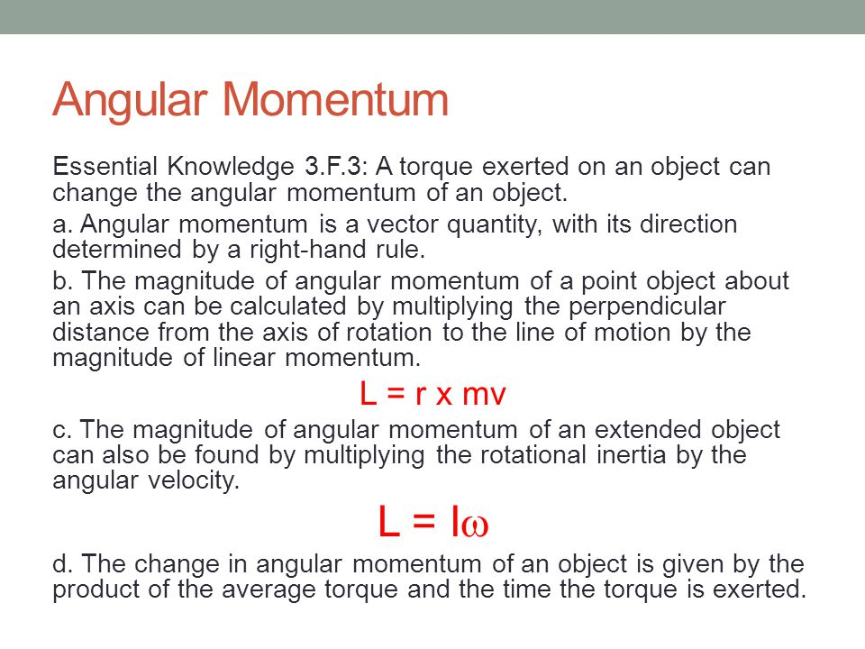 Angular Momentum Essential Knowledge 3.F.3: A torque exerted on an object can change the angular momentum of an object.