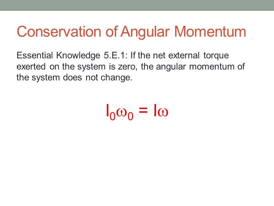 Conservation of Angular Momentum Essential Knowledge 5.E.1: If the net external torque exerted on the system is zero, the angular momentum of the system does not change.