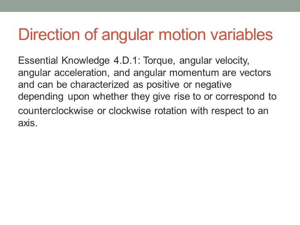 Direction of angular motion variables Essential Knowledge 4.D.1: Torque, angular velocity, angular acceleration, and angular momentum are vectors and can be characterized as positive or negative depending upon whether they give rise to or correspond to counterclockwise or clockwise rotation with respect to an axis.