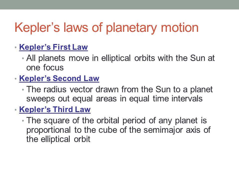 Kepler's laws of planetary motion Kepler's First Law All planets move in elliptical orbits with the Sun at one focus Kepler's Second Law The radius vector drawn from the Sun to a planet sweeps out equal areas in equal time intervals Kepler's Third Law The square of the orbital period of any planet is proportional to the cube of the semimajor axis of the elliptical orbit