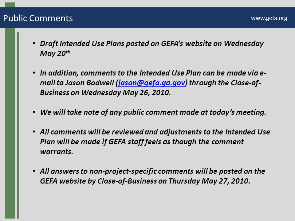 Public Comments www.gefa.org Draft Intended Use Plans posted on GEFA's website on Wednesday May 20 th In addition, comments to the Intended Use Plan can be made via e- mail to Jason Bodwell (jason@gefa.ga.gov) through the Close-of- Business on Wednesday May 26, 2010.jason@gefa.ga.gov We will take note of any public comment made at today's meeting.