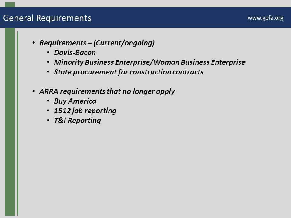General Requirements www.gefa.org Requirements – (Current/ongoing) Davis-Bacon Minority Business Enterprise/Woman Business Enterprise State procurement for construction contracts ARRA requirements that no longer apply Buy America 1512 job reporting T&I Reporting