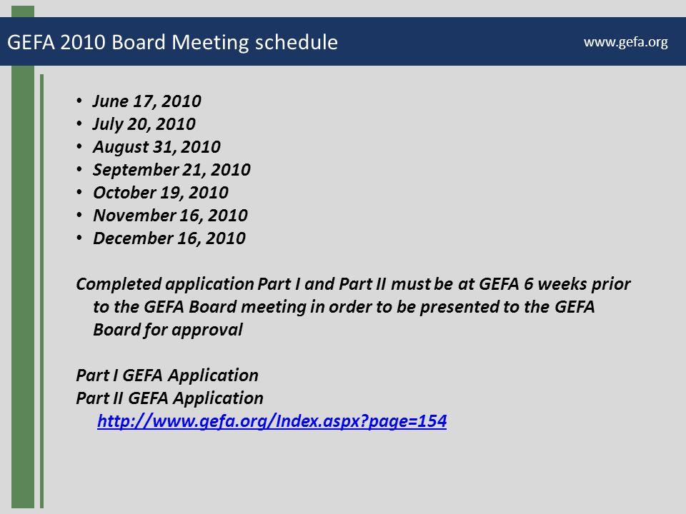 GEFA 2010 Board Meeting schedule www.gefa.org June 17, 2010 July 20, 2010 August 31, 2010 September 21, 2010 October 19, 2010 November 16, 2010 December 16, 2010 Completed application Part I and Part II must be at GEFA 6 weeks prior to the GEFA Board meeting in order to be presented to the GEFA Board for approval Part I GEFA Application Part II GEFA Application http://www.gefa.org/Index.aspx page=154