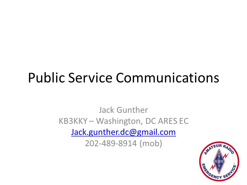 Agenda Introduction to Public Service Communications PS Communications Organizations Incident Command System (ICS) Nets Traffic Handling Emergency Support Modes Training/Resources