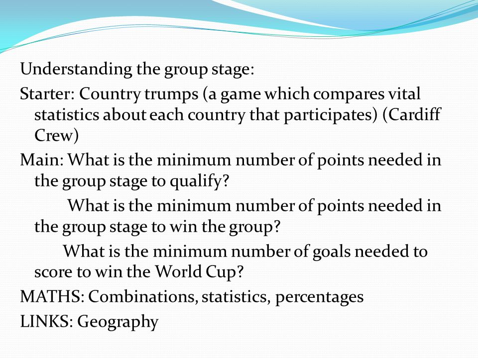 Understanding the group stage: Starter: Country trumps (a game which compares vital statistics about each country that participates) (Cardiff Crew) Main: What is the minimum number of points needed in the group stage to qualify.