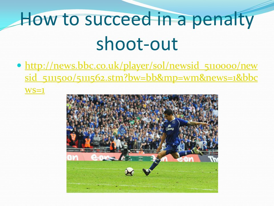 How to succeed in a penalty shoot-out http://news.bbc.co.uk/player/sol/newsid_5110000/new sid_5111500/5111562.stm bw=bb&mp=wm&news=1&bbc ws=1 http://news.bbc.co.uk/player/sol/newsid_5110000/new sid_5111500/5111562.stm bw=bb&mp=wm&news=1&bbc ws=1