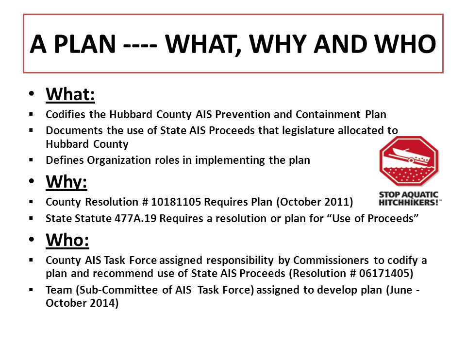 A PLAN ---- WHAT, WHY AND WHO What:  Codifies the Hubbard County AIS Prevention and Containment Plan  Documents the use of State AIS Proceeds that l