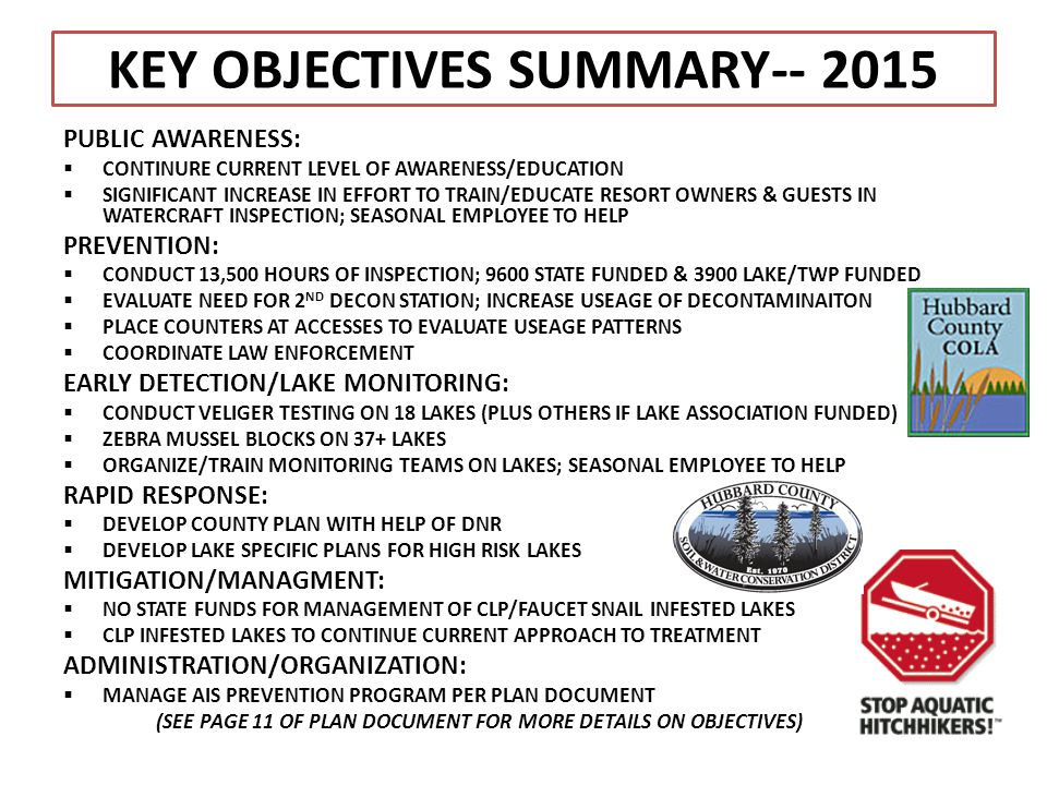 KEY OBJECTIVES SUMMARY-- 2015 PUBLIC AWARENESS:  CONTINURE CURRENT LEVEL OF AWARENESS/EDUCATION  SIGNIFICANT INCREASE IN EFFORT TO TRAIN/EDUCATE RESORT OWNERS & GUESTS IN WATERCRAFT INSPECTION; SEASONAL EMPLOYEE TO HELP PREVENTION:  CONDUCT 13,500 HOURS OF INSPECTION; 9600 STATE FUNDED & 3900 LAKE/TWP FUNDED  EVALUATE NEED FOR 2 ND DECON STATION; INCREASE USEAGE OF DECONTAMINAITON  PLACE COUNTERS AT ACCESSES TO EVALUATE USEAGE PATTERNS  COORDINATE LAW ENFORCEMENT EARLY DETECTION/LAKE MONITORING:  CONDUCT VELIGER TESTING ON 18 LAKES (PLUS OTHERS IF LAKE ASSOCIATION FUNDED)  ZEBRA MUSSEL BLOCKS ON 37+ LAKES  ORGANIZE/TRAIN MONITORING TEAMS ON LAKES; SEASONAL EMPLOYEE TO HELP RAPID RESPONSE:  DEVELOP COUNTY PLAN WITH HELP OF DNR  DEVELOP LAKE SPECIFIC PLANS FOR HIGH RISK LAKES MITIGATION/MANAGMENT:  NO STATE FUNDS FOR MANAGEMENT OF CLP/FAUCET SNAIL INFESTED LAKES  CLP INFESTED LAKES TO CONTINUE CURRENT APPROACH TO TREATMENT ADMINISTRATION/ORGANIZATION:  MANAGE AIS PREVENTION PROGRAM PER PLAN DOCUMENT (SEE PAGE 11 OF PLAN DOCUMENT FOR MORE DETAILS ON OBJECTIVES)