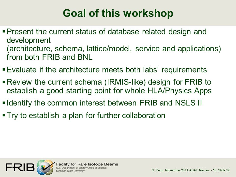  Present the current status of database related design and development (architecture, schema, lattice/model, service and applications) from both FRIB and BNL  Evaluate if the architecture meets both labs' requirements  Review the current schema (IRMIS-like) design for FRIB to establish a good starting point for whole HLA/Physics Apps  Identify the common interest between FRIB and NSLS II  Try to establish a plan for further collaboration Goal of this workshop, Slide 12S.