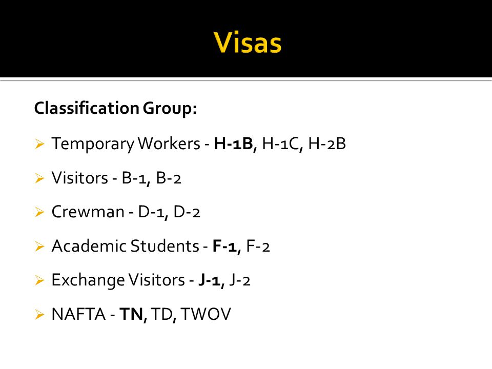 Classification Group:  Temporary Workers - H-1B, H-1C, H-2B  Visitors - B-1, B-2  Crewman - D-1, D-2  Academic Students - F-1, F-2  Exchange Visi
