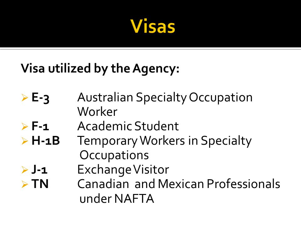 Visa utilized by the Agency:  E-3Australian Specialty Occupation Worker  F-1Academic Student  H-1BTemporary Workers in Specialty Occupations  J-1Exchange Visitor  TNCanadian and Mexican Professionals under NAFTA