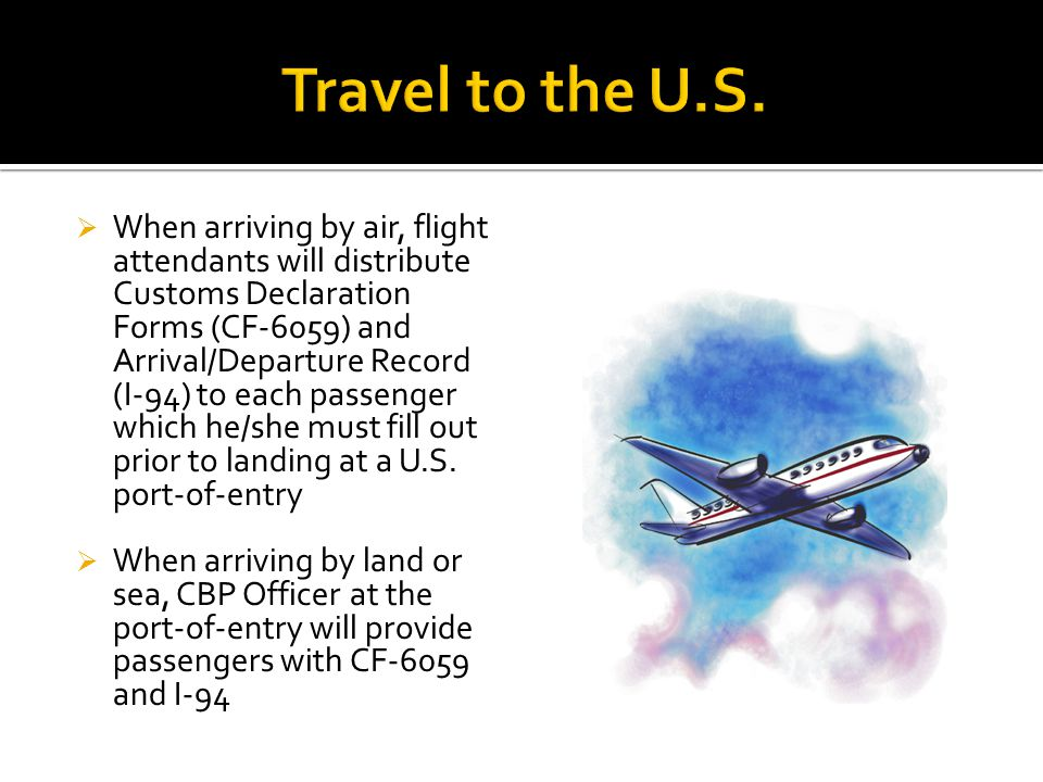  When arriving by air, flight attendants will distribute Customs Declaration Forms (CF-6059) and Arrival/Departure Record (I-94) to each passenger which he/she must fill out prior to landing at a U.S.