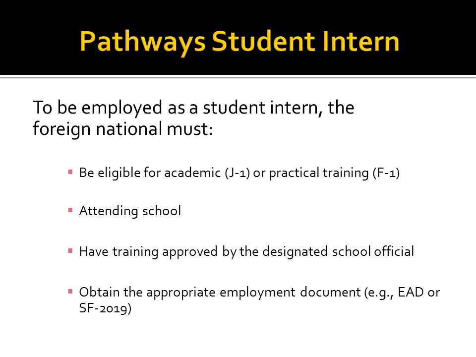 To be employed as a student intern, the foreign national must:  Be eligible for academic (J-1) or practical training (F-1)  Attending school  Have training approved by the designated school official  Obtain the appropriate employment document (e.g., EAD or SF-2019)