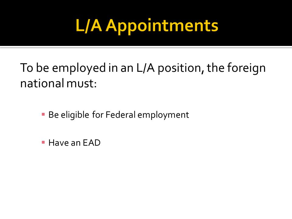 To be employed in an L/A position, the foreign national must:  Be eligible for Federal employment  Have an EAD