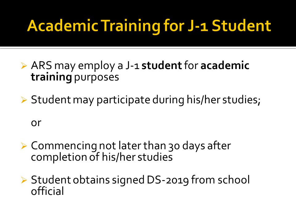  ARS may employ a J-1 student for academic training purposes  Student may participate during his/her studies; or  Commencing not later than 30 days after completion of his/her studies  Student obtains signed DS-2019 from school official