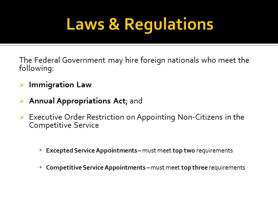 The Federal Government may hire foreign nationals who meet the following:  Immigration Law  Annual Appropriations Act; and  Executive Order Restriction on Appointing Non-Citizens in the Competitive Service  Excepted Service Appointments – must meet top two requirements  Competitive Service Appointments – must meet top three requirements