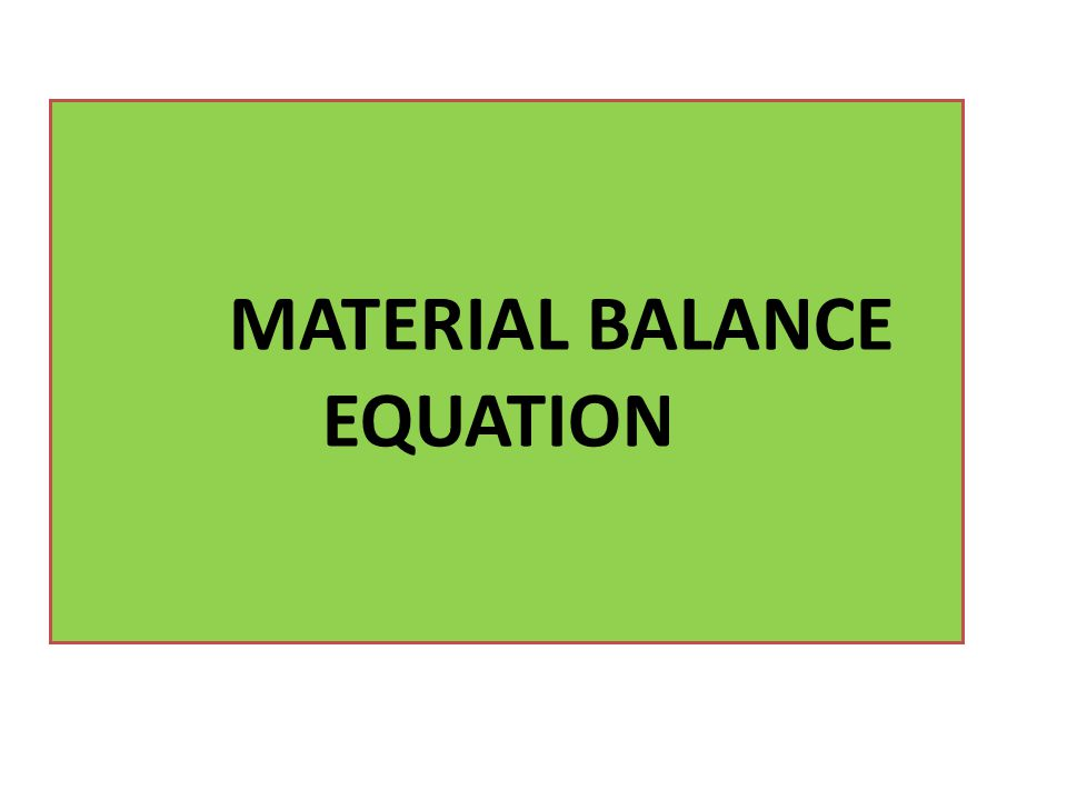 THE MATERIAL BALANCE EQUATION The material balance equation (MBE) is one of the basic tools of reservoir engineers for interpreting and predicting reservoir performance.