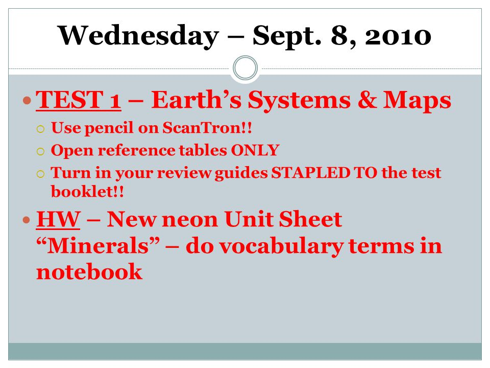 Wednesday – Sept. 8, 2010 TEST 1 – Earth's Systems & Maps  Use pencil on ScanTron!.