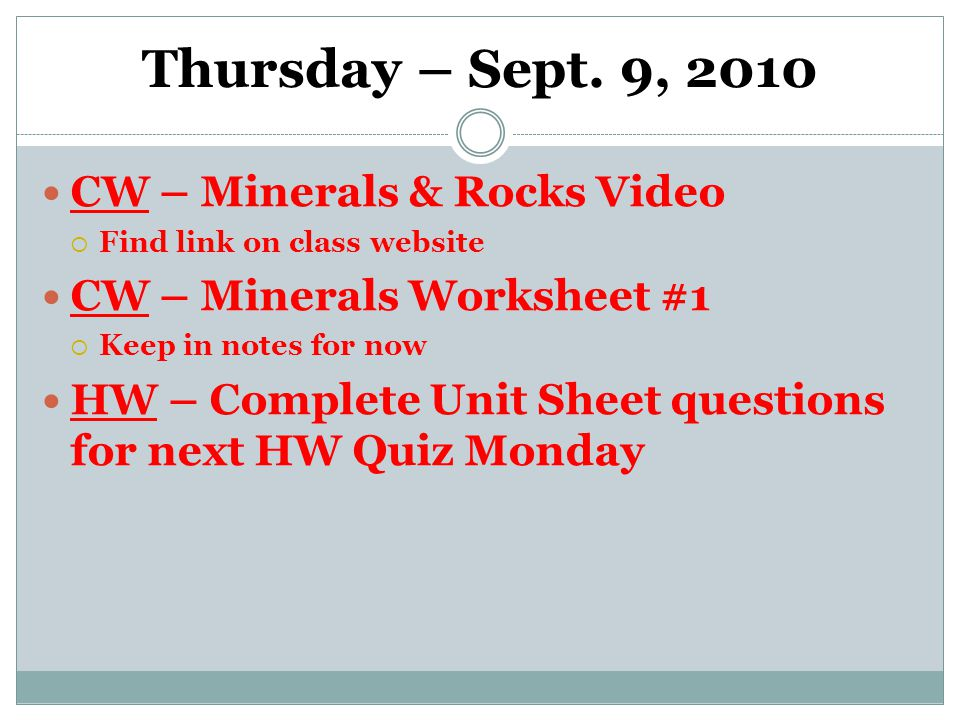 Thursday – Sept. 9, 2010 CW – Minerals & Rocks Video  Find link on class website CW – Minerals Worksheet #1  Keep in notes for now HW – Complete Uni
